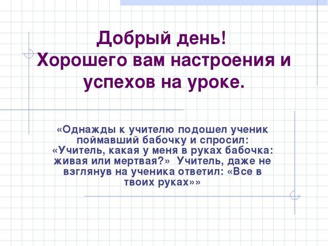 Добрый день! Хорошего вам настроения и успехов на уроке. «Однажды к учителю п...