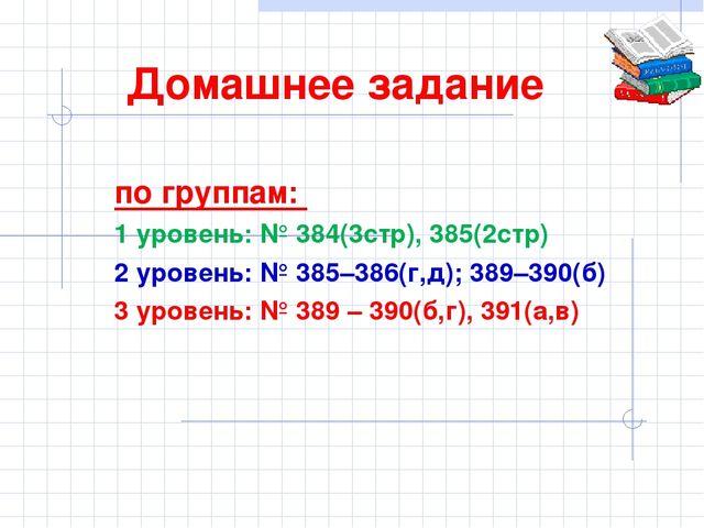 Домашнее задание по группам: 1 уровень: № 384(3стр), 385(2стр) 2 уровень: № 3...