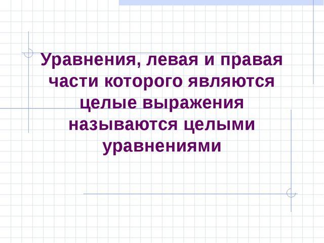 Уравнения, левая и правая части которого являются целые выражения называются...