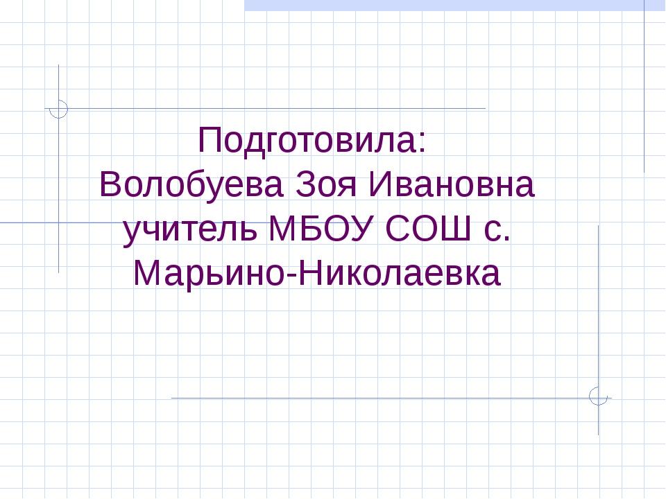 Подготовила: Волобуева Зоя Ивановна учитель МБОУ СОШ с. Марьино-Николаевка