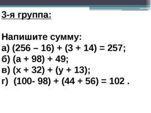 3-я группа: Напишите сумму: а) (256 – 16) + (3 + 14) = 257; б) (а + 98) + 4
