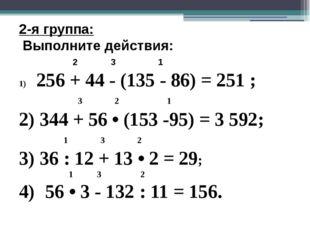 2-я группа: Выполните действия: 2 3 1 256 + 44 - (135 - 86) = 251 ; 3 2 1 2)