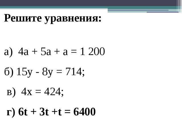 Решите уравнения: а) 4a + 5a + a = 1 200  б) 15y - 8у = 714; в)4х = 424...
