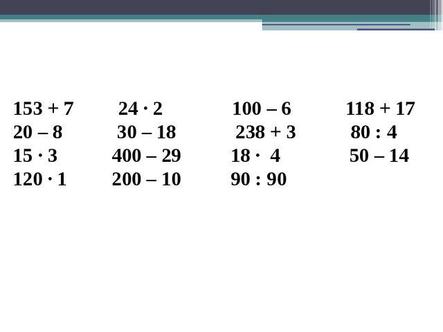 153 + 7 24 · 2 100 – 6 118 + 17 20 – 8 30 – 18 238 + 3 80 : 4 15 · 3 400 – 29...