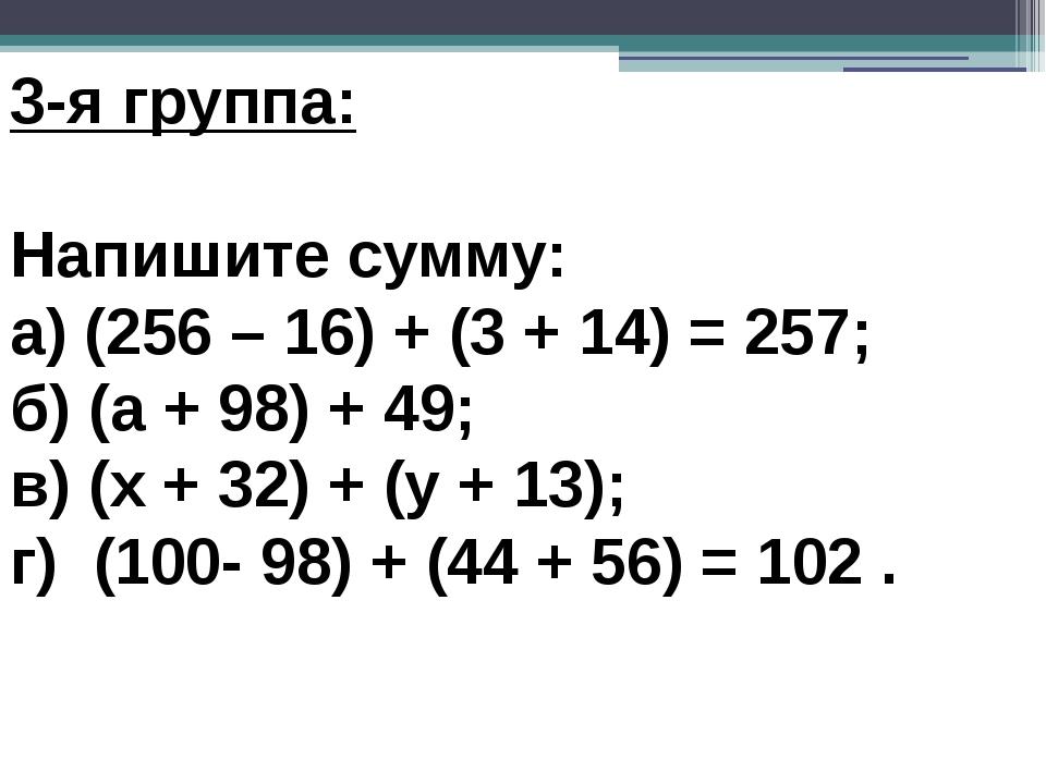 3-я группа: Напишите сумму: а) (256 – 16) + (3 + 14) = 257; б) (а + 98) + 4...