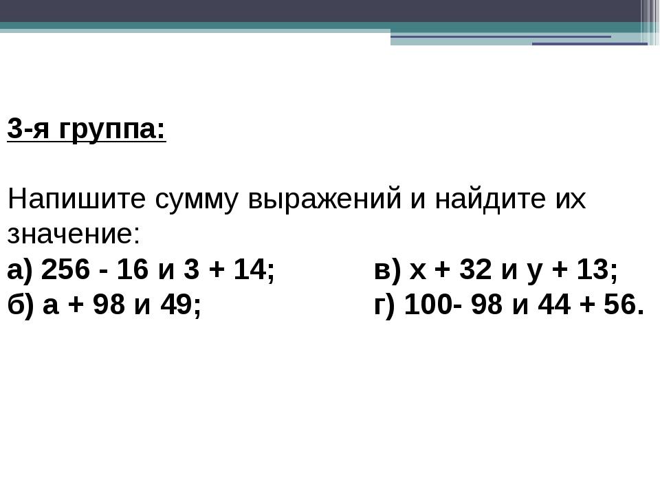 3-я группа: Напишите сумму выражений и найдите их значение: а) 256 - 16 и 3...