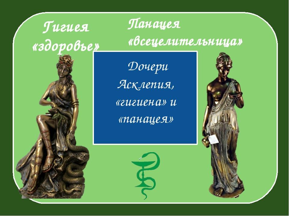 Гигиея «здоровье» Дочери Асклепия, «гигиена» и «панацея» Панацея «всецелител...