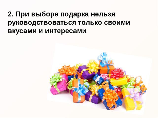 2. При выборе подарка нельзя руководствоваться только своими вкусами и интере...