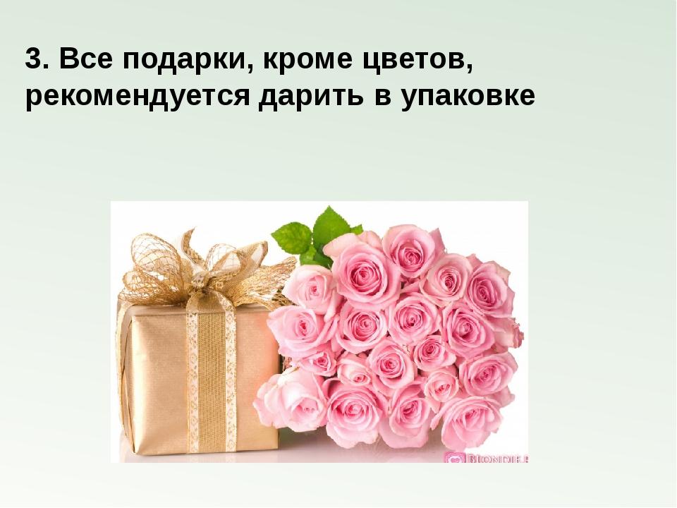 3. Все подарки, кроме цветов, рекомендуется дарить в упаковке