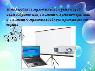 Использование мультимедиа презентаций целесообразно как с помощью компьютера,