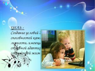 ЦЕЛЬ : Создание условий для выявления и развития способностей каждого ребёнк