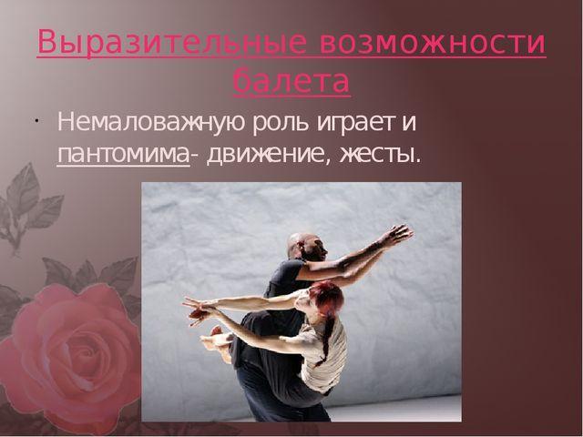 Выразительные возможности балета Немаловажную роль играет и пантомима- движен...