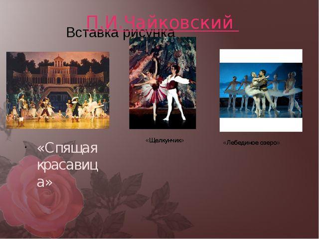 П.И.Чайковский «Спящая красавица» «Щелкунчик» «Лебединое озеро»