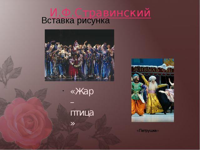 И.Ф.Стравинский «Жар – птица» «Петрушка»
