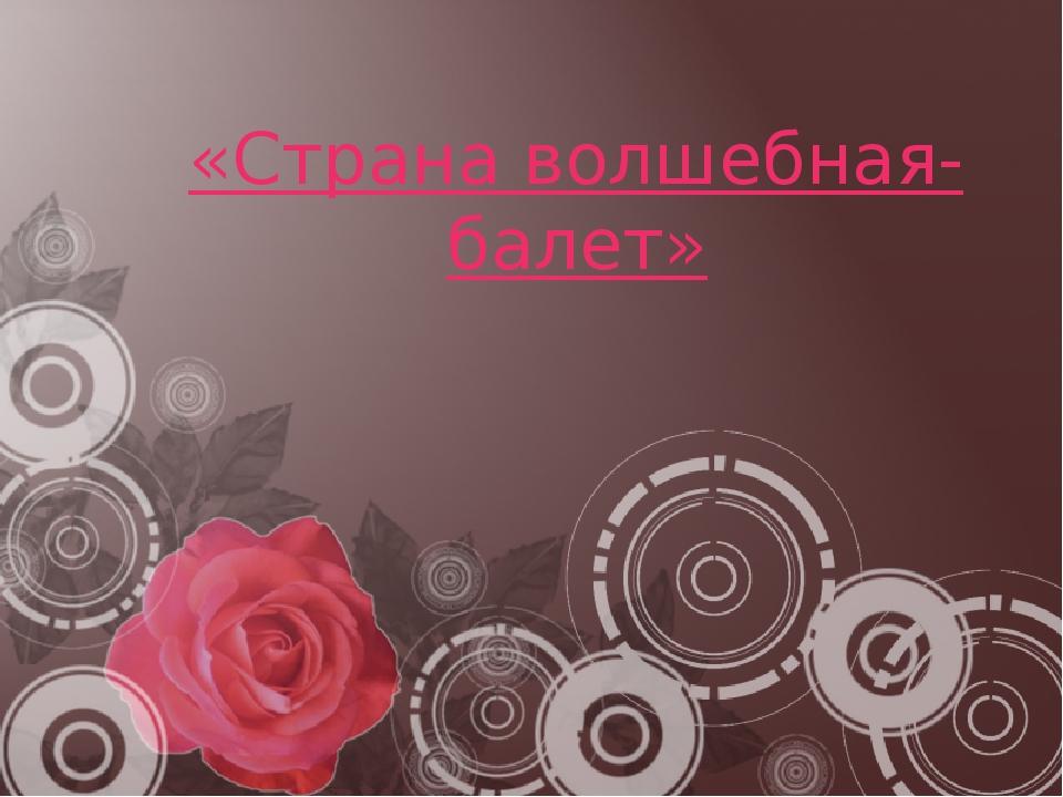 «Страна волшебная- балет»