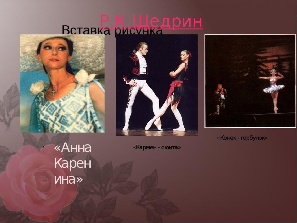Р.К.Щедрин «Анна Каренина» «Кармен - сюита» «Конек - горбунок»
