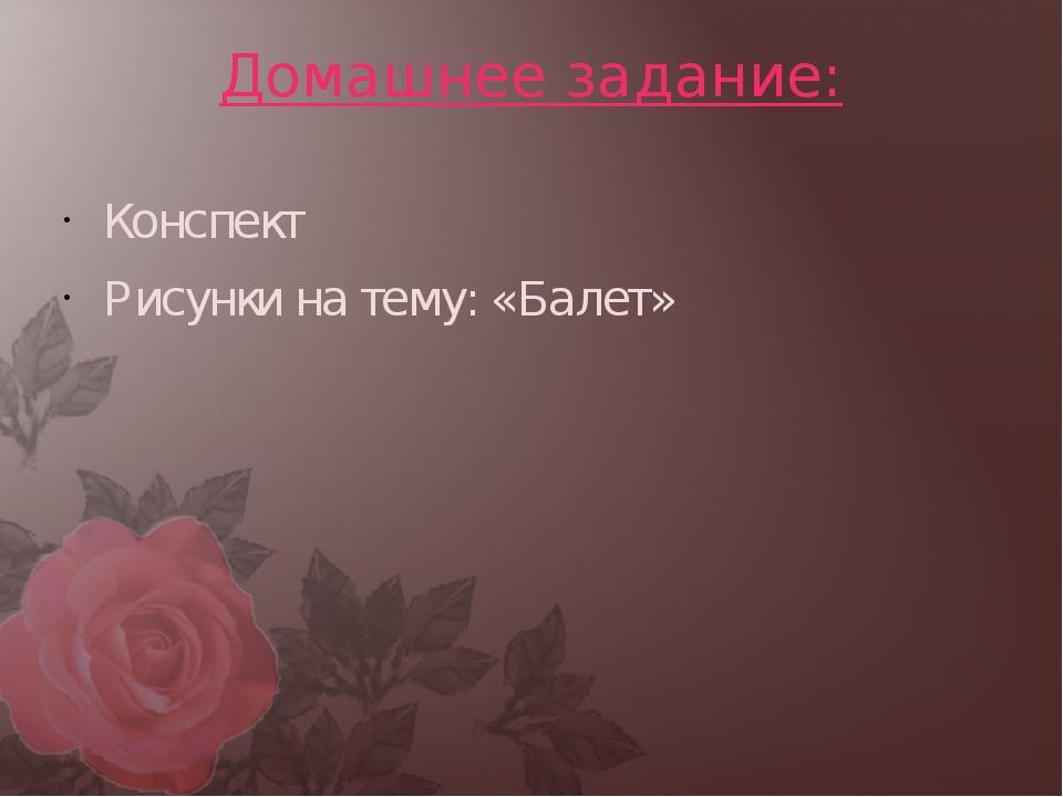 Домашнее задание: Конспект Рисунки на тему: «Балет»