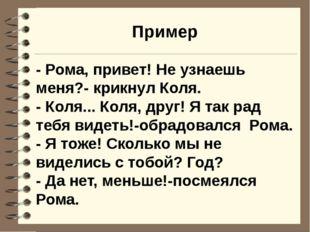 Пример - Рома, привет! Не узнаешь меня?- крикнул Коля. - Коля... Коля, друг!