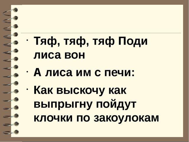 Тяф, тяф, тяф Поди лиса вон А лиса им с печи: Как выскочу как выпрыгну пойду...