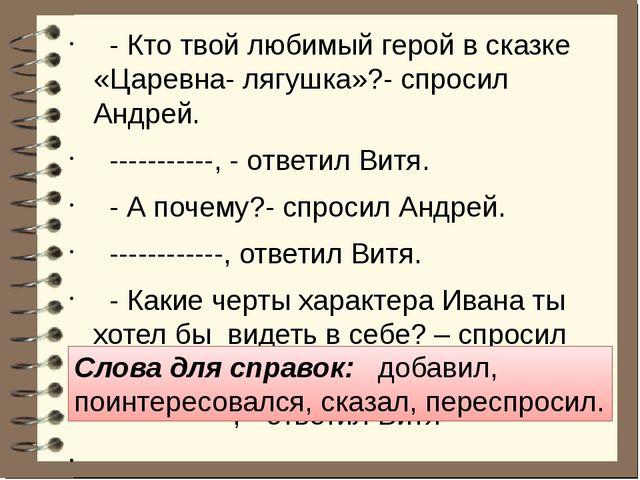 - Кто твой любимый герой в сказке «Царевна- лягушка»?- спросил Андрей. -----...
