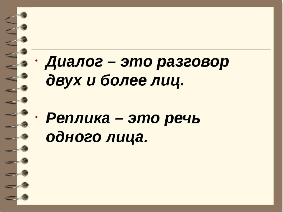 Диалог – это разговор двух и более лиц. Реплика – это речь одного лица.