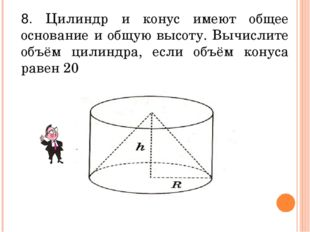 8. Цилиндр и конус имеют общее основание и общую высоту. Вычислите объём цили