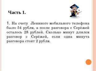 Часть 1. 1. На счету Лениного мобильного телефона было 54 рубля, а после разг