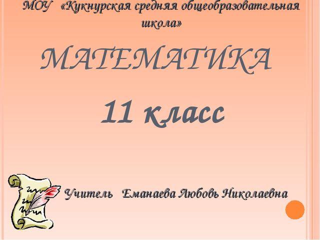 МАТЕМАТИКА 11 класс Учитель Еманаева Любовь Николаевна МОУ «Кукнурская средн...