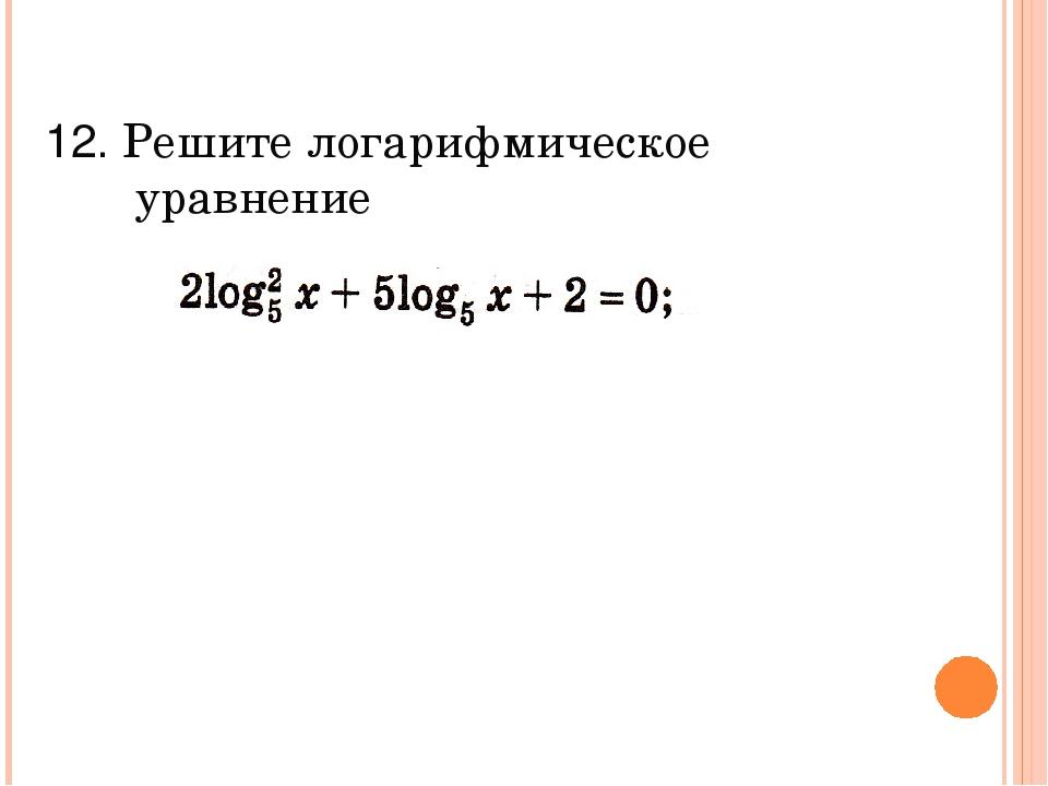 12. Решите логарифмическое уравнение