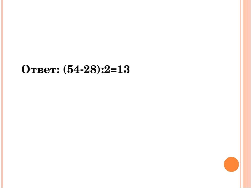 Ответ: (54-28):2=13