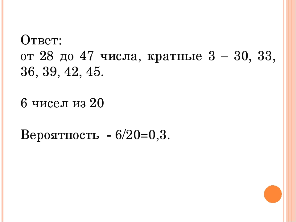Ответ: от 28 до 47 числа, кратные 3 – 30, 33, 36, 39, 42, 45. 6 чисел из 20 В...