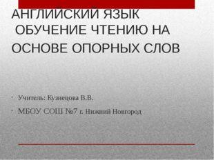 АНГЛИЙСКИЙ ЯЗЫК ОБУЧЕНИЕ ЧТЕНИЮ НА ОСНОВЕ ОПОРНЫХ СЛОВ Учитель: Кузнецова В.В