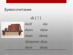 Буквосочетание sh [ ʃ ] shelf she shoes shine share sheep sharpener shop shor