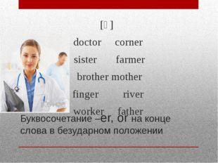 Буквосочетание –er, or на конце слова в безударном положении [ə] doctor corne