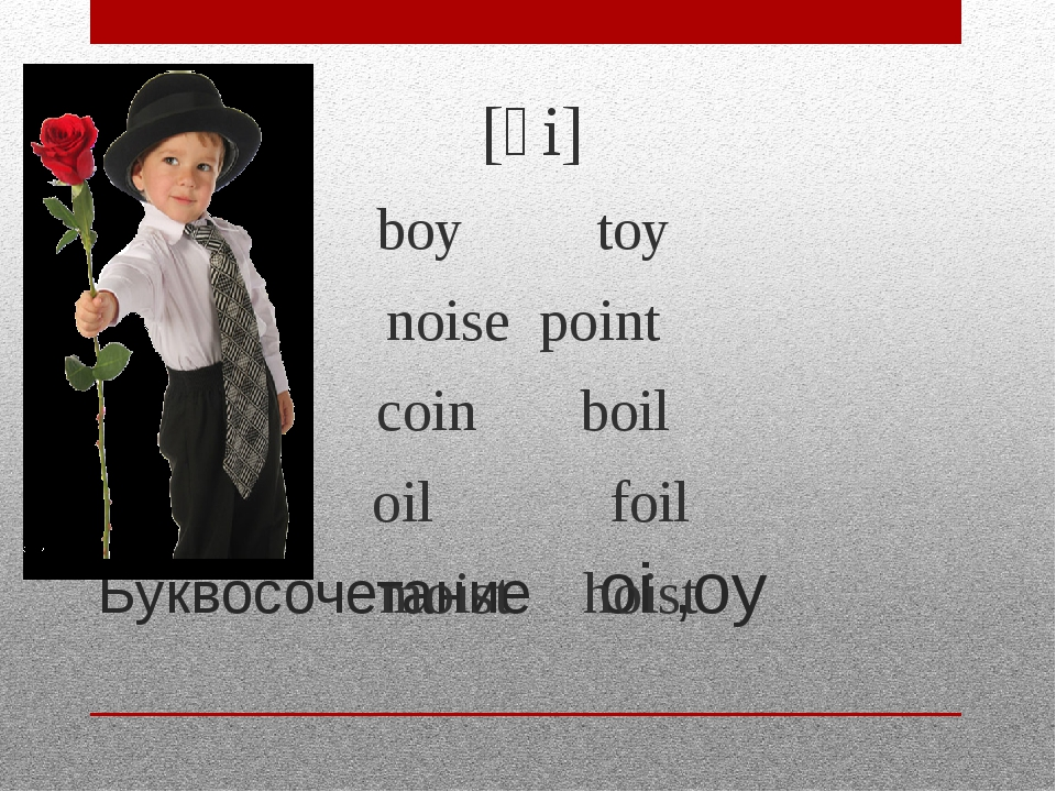 Буквосочетание oi ,oy [ɔi] boy toy noise point coin boil oil foil moist hoist