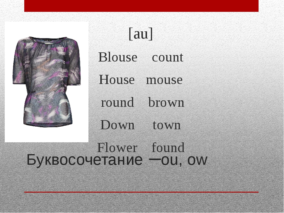 Буквосочетание –ou, ow [au] Blouse count House mouse round brown Down town Fl...