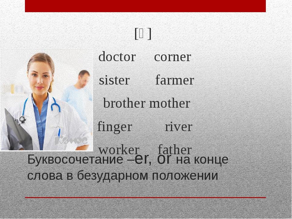 Буквосочетание –er, or на конце слова в безударном положении [ə] doctor corne...