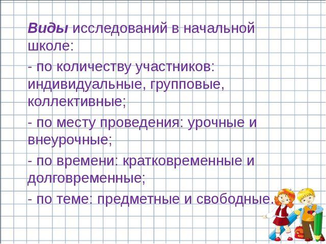 Виды исследований в начальной школе: - по количеству участников: индивидуальн...