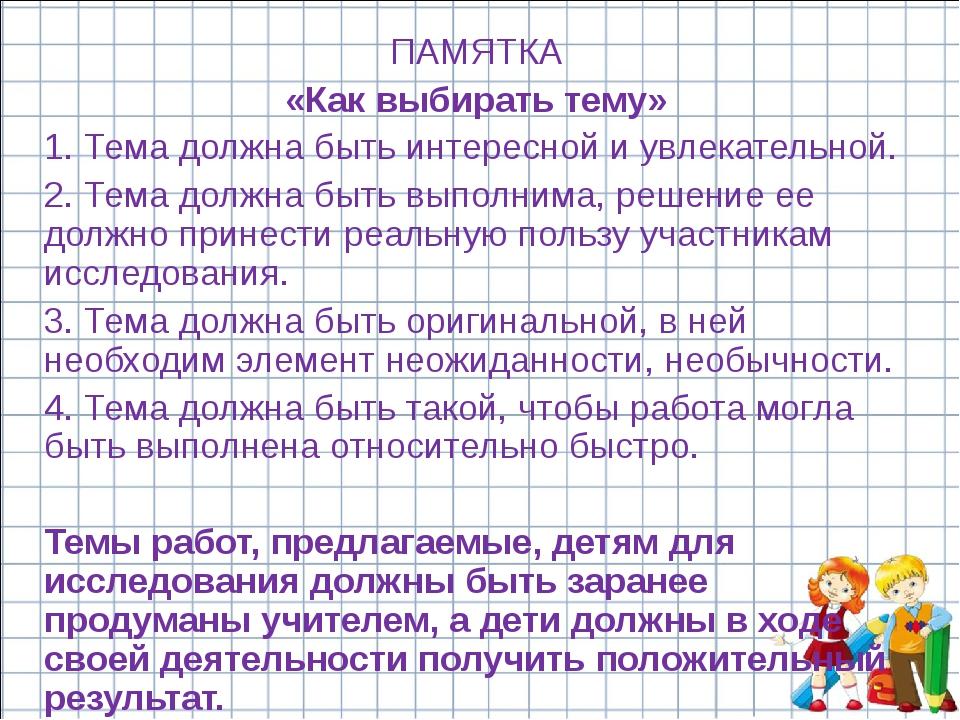 ПАМЯТКА «Как выбирать тему» 1. Тема должна быть интересной и увлекательной. 2...