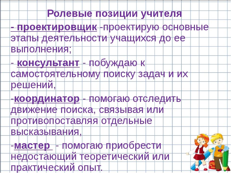 Ролевые позиции учителя - проектировщик -проектирую основные этапы деятельнос...