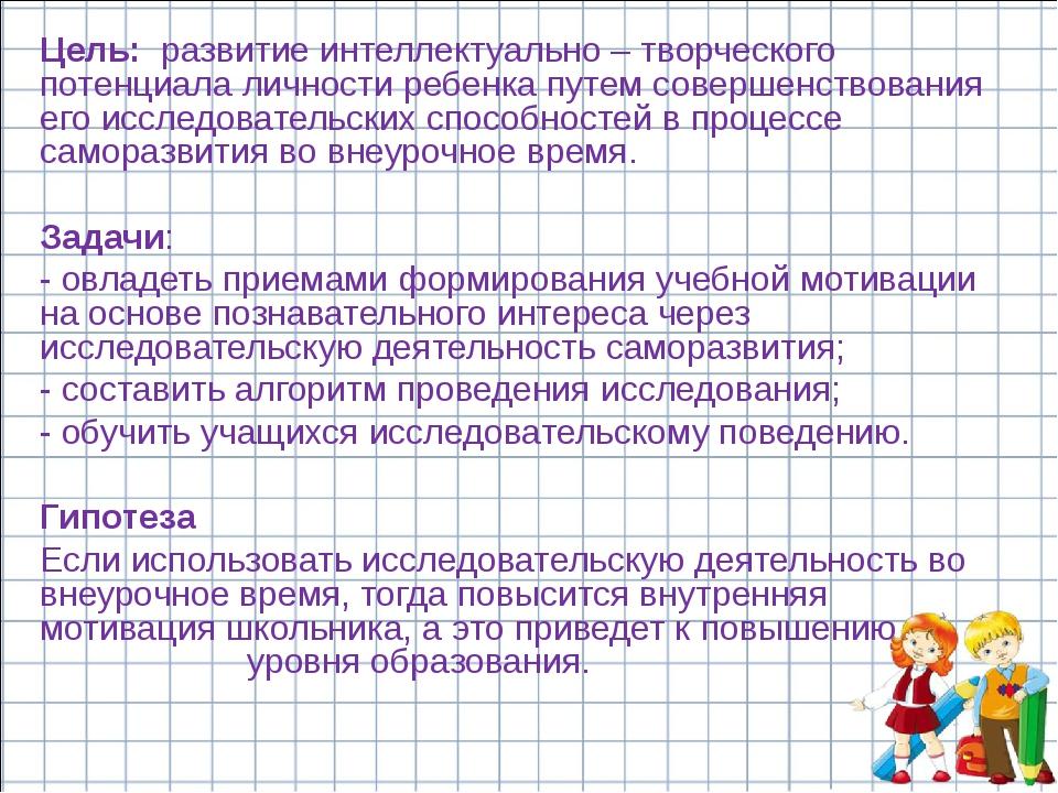 Цель: развитие интеллектуально – творческого потенциала личности ребенка путе...