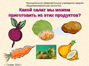 Какой салат мы можем приготовить из этих продуктов?