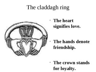 The claddagh ring The heart signifies love. The hands denote friendship. The