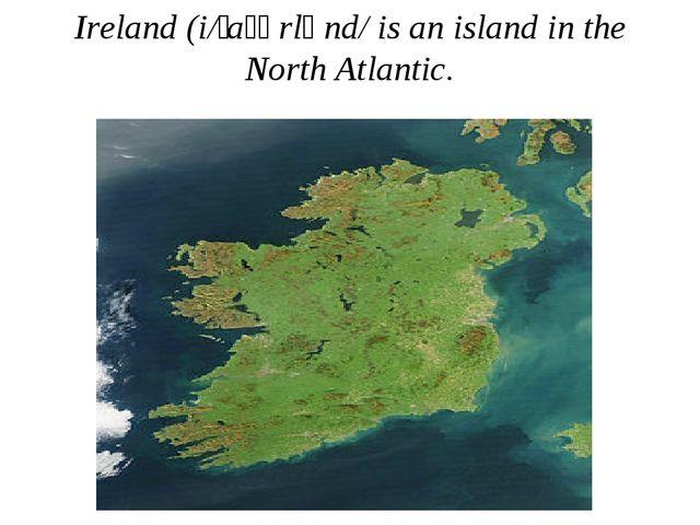 Ireland (i/ˈaɪərlənd/ is an island in the North Atlantic.