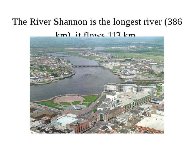 The River Shannon is the longest river (386 km). it flows 113 km.