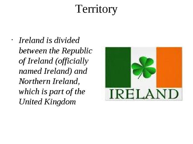 Territory Ireland is divided between the Republic of Ireland (officially name...