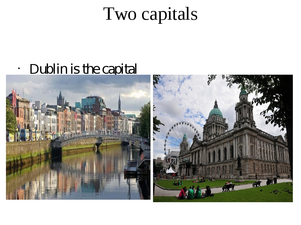 Two capitals Dublin is the capital of Ireland. Belfast is the capital of Nort...