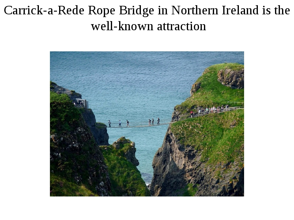 Carrick-a-Rede Rope Bridge in Northern Ireland is the well-known attraction