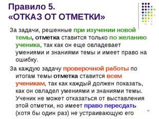* Правило 5. «ОТКАЗ ОТ ОТМЕТКИ» За задачи, решенные при изучении новой темы,