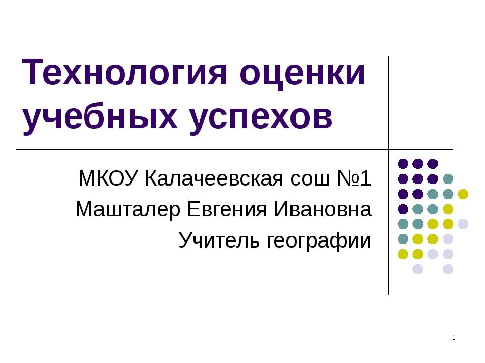 * Технология оценки учебных успехов МКОУ Калачеевская сош №1 Машталер Евгения...